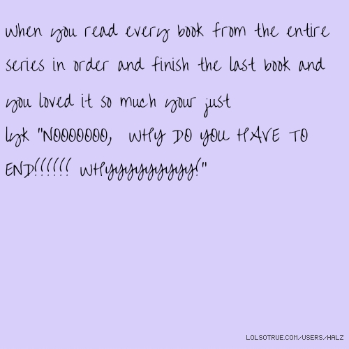 """When you read every book from the entire series in order and finish the last book and you loved it so much your just lyk """"NOOOOOOO, WHY DO YOU HAVE TO END!!!!!! WHYYYYYYYYY!"""""""