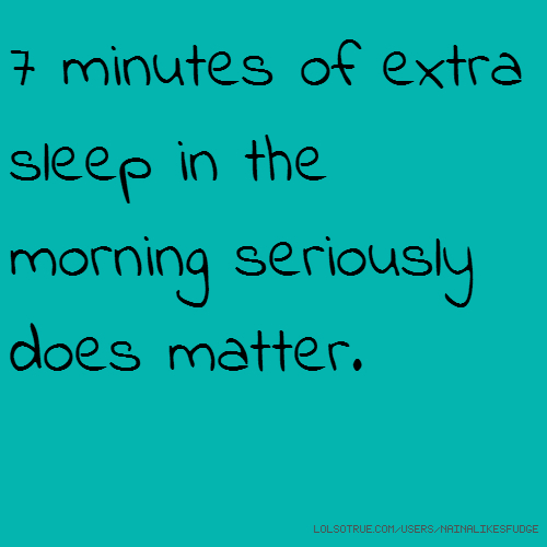 7 minutes of extra sleep in the morning seriously does matter.