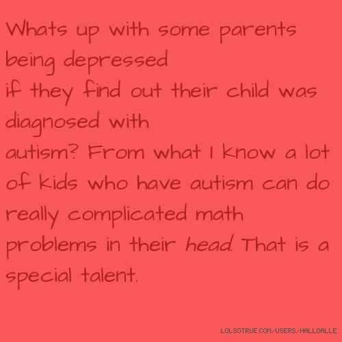 Whats up with some parents being depressed if they find out their child was diagnosed with autism? From what I know a lot of kids who have autism can do really complicated math problems in their head. That is a special talent.