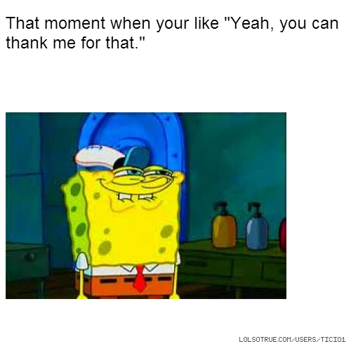 """That moment when your like """"Yeah, you can thank me for that."""""""
