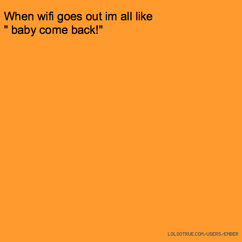 "When wifi goes out im all like "" baby come back!"""