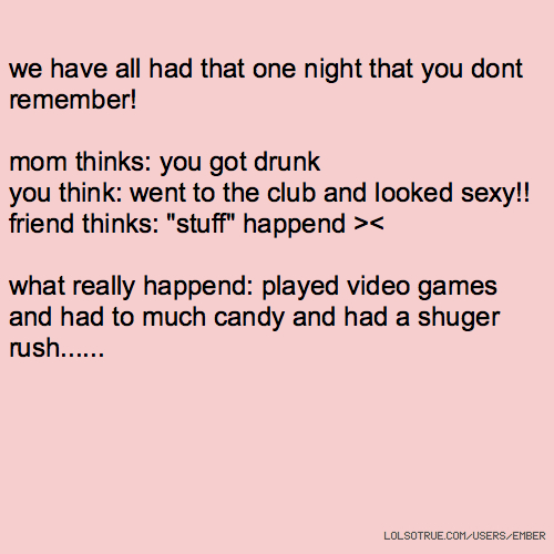 "we have all had that one night that you dont remember! mom thinks: you got drunk you think: went to the club and looked sexy!! friend thinks: ""stuff"" happend >< what really happend: played video games and had to much candy and had a shuger rush......"