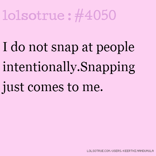 I do not snap at people intentionally.Snapping just comes to me.