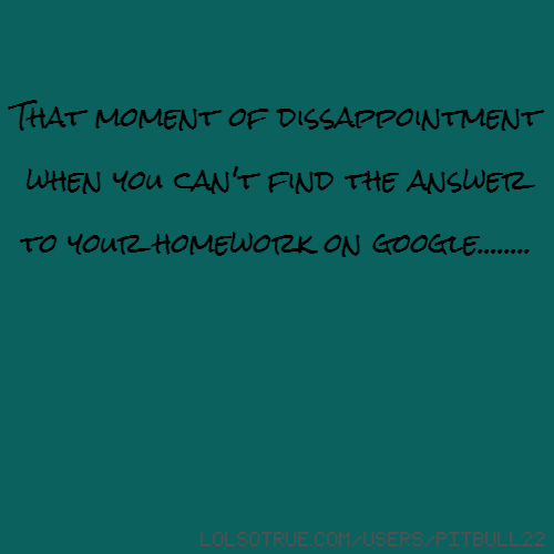 That moment of dissappointment when you can't find the answer to your homework on google........