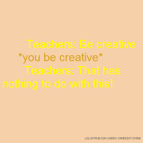Teachers: Be creative *you be creative* Teachers: That has nothing to do with this!