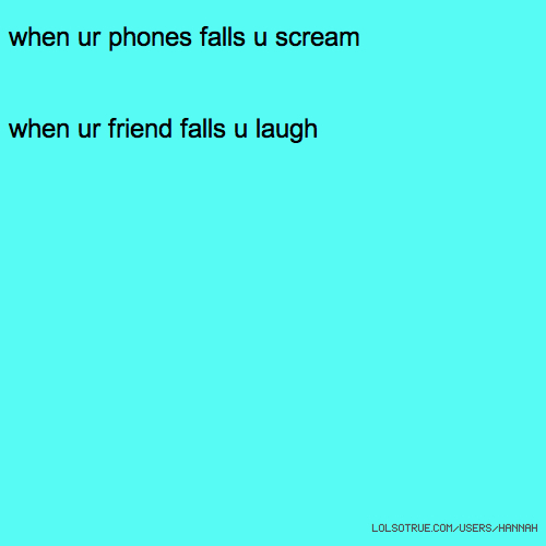 when ur phones falls u scream when ur friend falls u laugh