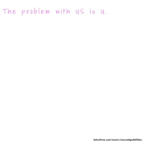 The problem with US is U.