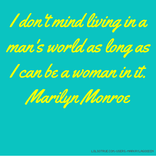 I don't mind living in a man's world as long as I can be a woman in it. Marilyn Monroe