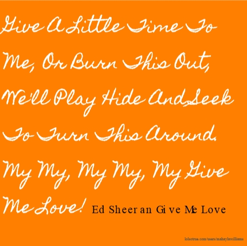 Give A Little Time To Me, Or Burn This Out, We'll Play Hide And Seek To Turn This Around. My My, My My, My Give Me Love! Ed Sheeran Give Me Love