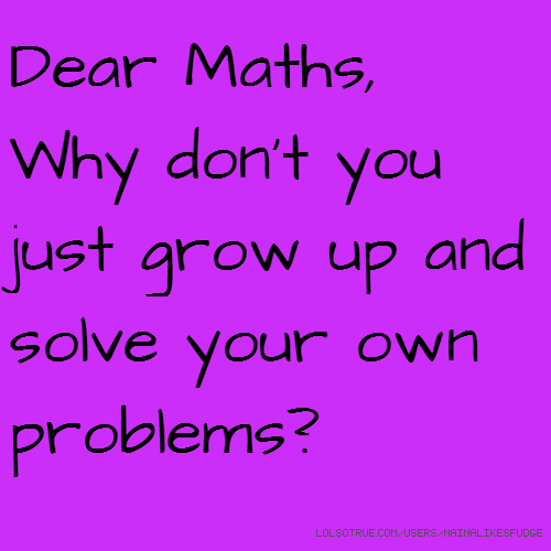 Dear Maths, Why don't you just grow up and solve your own problems?