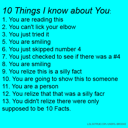 10 Things I know about You: 1. You are reading this 2. You can't lick your elbow 3. You just tried it 5. You are smiling 6. You just skipped number 4 7. You just checked to see if there was a #4 8. You are smiling 9. You relize this is a silly fact 10. You are going to show this to someone 11. You are a person 12. You relize that that was a silly facr 13. You didn't relize there were only supposed to be 10 Facts.