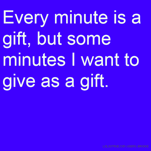 Every minute is a gift, but some minutes I want to give as a gift.