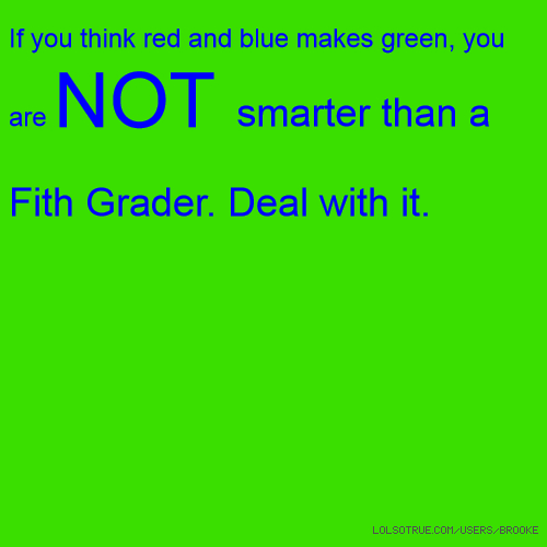 If you think red and blue makes green, you are NOT smarter than a Fith Grader. Deal with it.