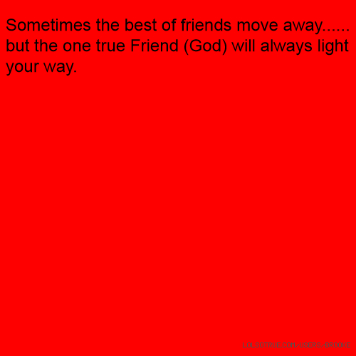 Sometimes the best of friends move away...... but the one true Friend (God) will always light your way.