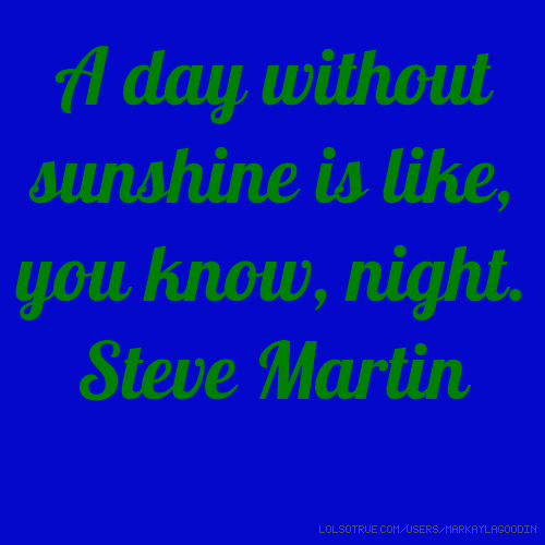 A day without sunshine is like, you know, night. Steve Martin