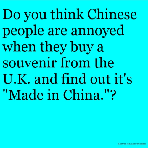 "Do you think Chinese people are annoyed when they buy a souvenir from the U.K. and find out it's ""Made in China.""?"