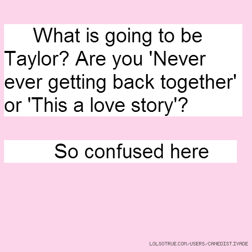 What is going to be Taylor? Are you 'Never ever getting back together' or 'This a love story'? So confused here