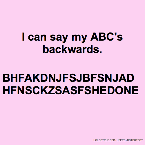 I can say my ABC's backwards. BHFAKDNJFSJBFSNJAD HFNSCKZSASFSHEDONE