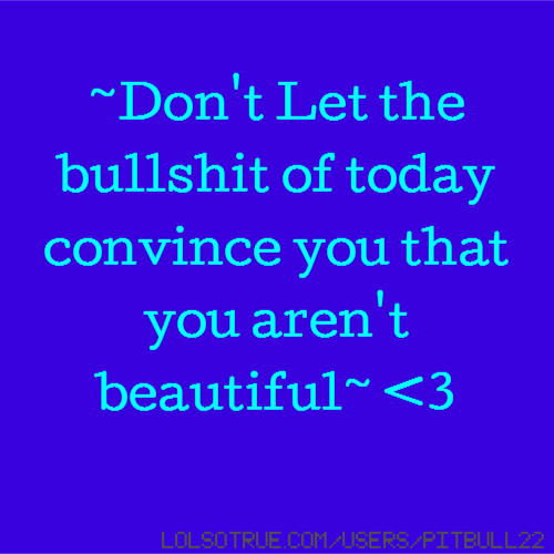 ~Don't Let the bullshit of today convince you that you aren't beautiful~ <3