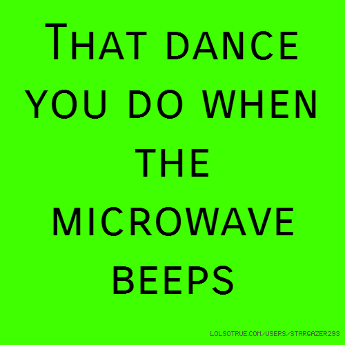 That dance you do when the microwave beeps