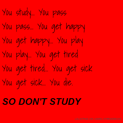 You study... You pass You pass... You get happy You get happy... You play You play... You get tired You get tired... You get sick You get sick... You die. SO DON'T STUDY