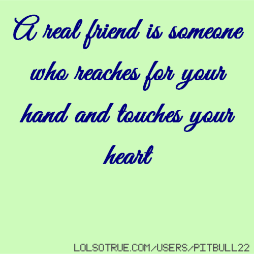 A real friend is someone who reaches for your hand and touches your heart