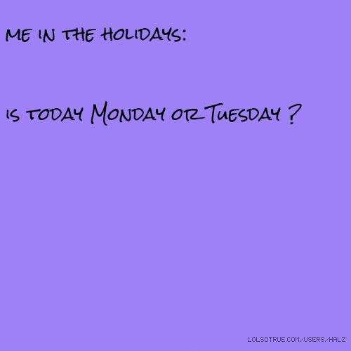 me in the holidays: is today Monday or Tuesday ?