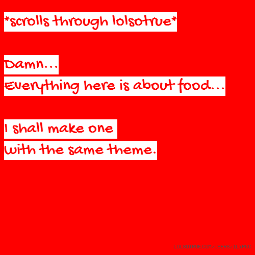 *scrolls through lolsotrue* Damn... Everything here is about food... I shall make one with the same theme.