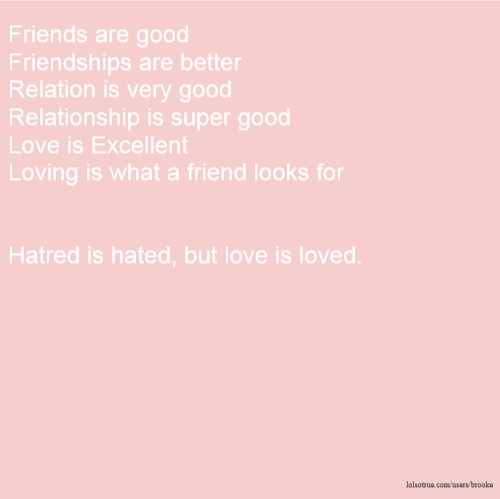 Friends are good Friendships are better Relation is very good Relationship is super good Love is Excellent Loving is what a friend looks for Hatred is hated, but love is loved.