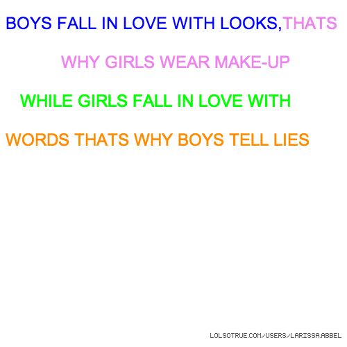 BOYS FALL IN LOVE WITH LOOKS,THATS WHY GIRLS WEAR MAKE-UP WHILE GIRLS FALL IN LOVE WITH WORDS THATS WHY BOYS TELL LIES