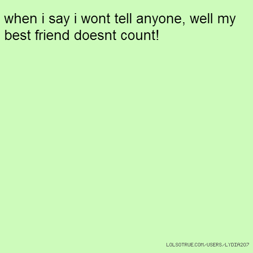 when i say i wont tell anyone, well my best friend doesnt count!