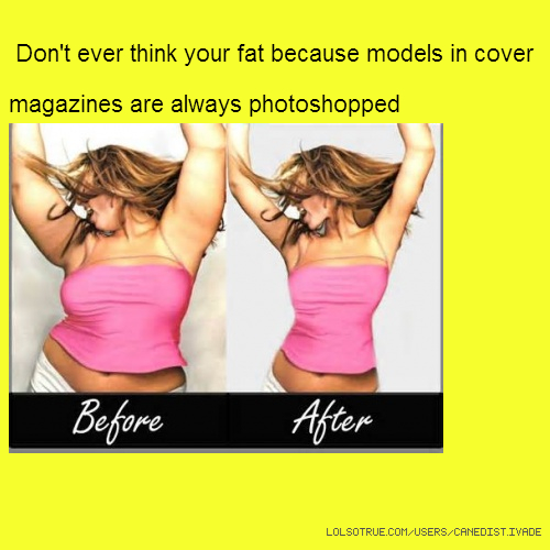 Don't ever think your fat because models in cover magazines are always photoshopped