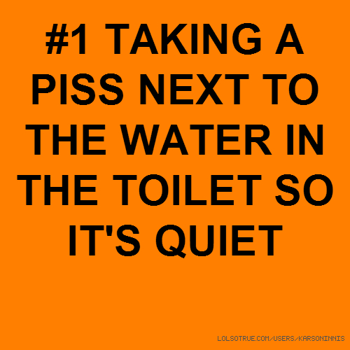 #1 TAKING A PISS NEXT TO THE WATER IN THE TOILET SO IT'S QUIET