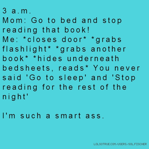3 a.m. Mom: Go to bed and stop reading that book! Me: *closes door* *grabs flashlight* *grabs another book* *hides underneath bedsheets, reads* You never said 'Go to sleep' and 'Stop reading for the rest of the night' I'm such a smart ass.