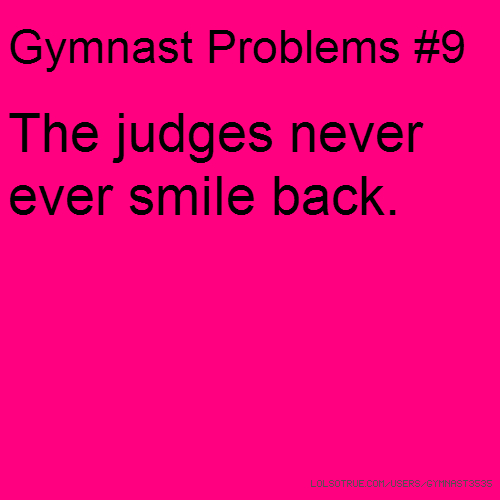 Gymnast Problems #9 The judges never ever smile back.