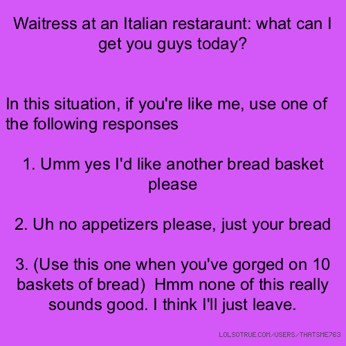 Waitress at an Italian restaraunt: what can I get you guys today? In this situation, if you're like me, use one of the following responses 1. Umm yes I'd like another bread basket please 2. Uh no appetizers please, just your bread 3. (Use this one when you've gorged on 10 baskets of bread) Hmm none of this really sounds good. I think I'll just leave.