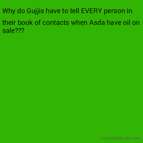 Why do Gujjis have to tell EVERY person in their book of contacts when Asda have oil on sale???