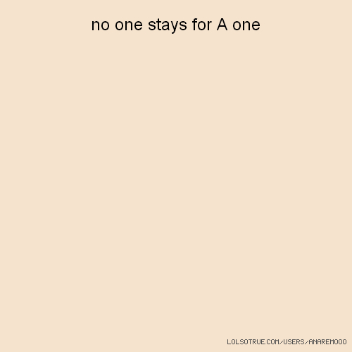 no one stays for A one