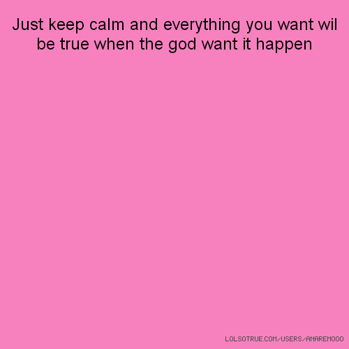 Just keep calm and everything you want wil be true when the god want it happen