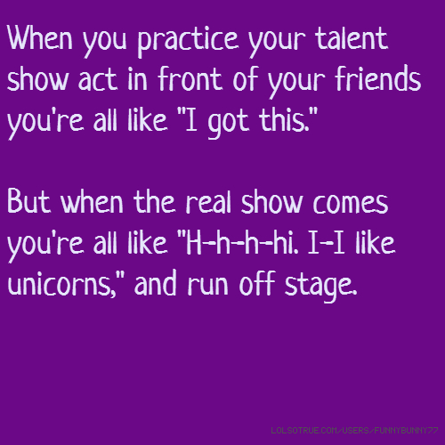 "When you practice your talent show act in front of your friends you're all like ""I got this."" But when the real show comes you're all like ""H-h-h-hi. I-I like unicorns,"" and run off stage."