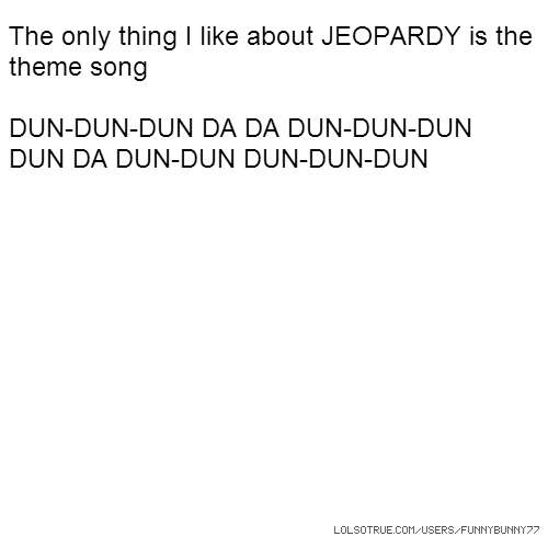 The only thing I like about JEOPARDY is the theme song DUN-DUN-DUN DA DA DUN-DUN-DUN DUN DA DUN-DUN DUN-DUN-DUN