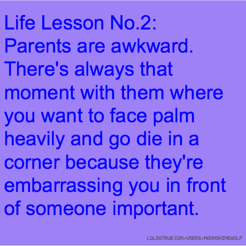 Life Lesson No.2: Parents are awkward. There's always that moment with them where you want to face palm heavily and go die in a corner because they're embarrassing you in front of someone important.