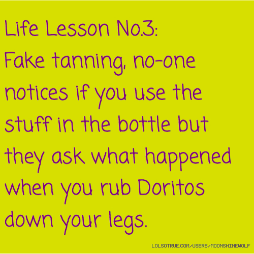 Life Lesson No.3: Fake tanning, no-one notices if you use the stuff in the bottle but they ask what happened when you rub Doritos down your legs.