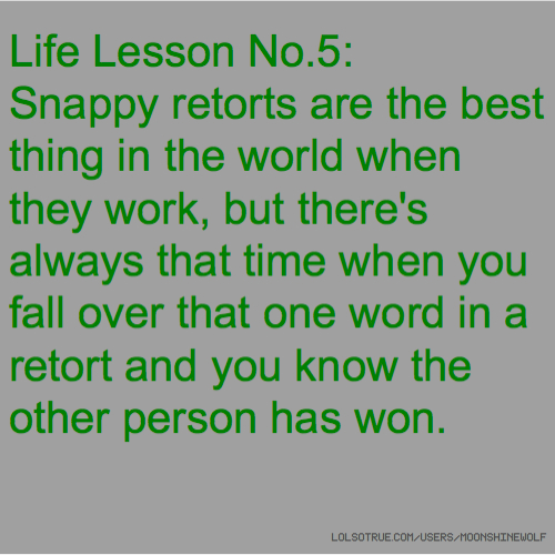 Life Lesson No.5: Snappy retorts are the best thing in the world when they work, but there's always that time when you fall over that one word in a retort and you know the other person has won.