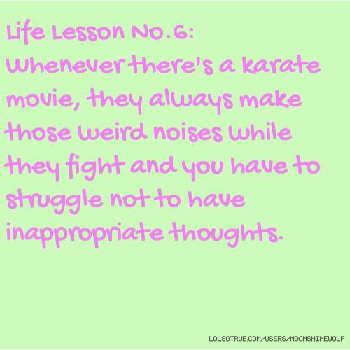 Life Lesson No.6: Whenever there's a karate movie, they always make those weird noises while they fight and you have to struggle not to have inappropriate thoughts.