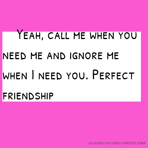 Yeah, call me when you need me and ignore me when I need you. Perfect friendship