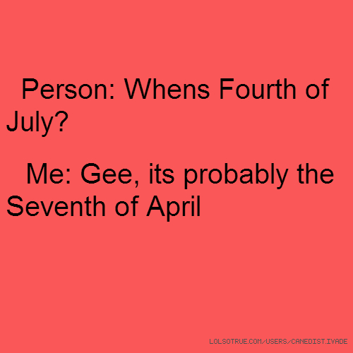 Person: Whens Fourth of July? Me: Gee, its probably the Seventh of April