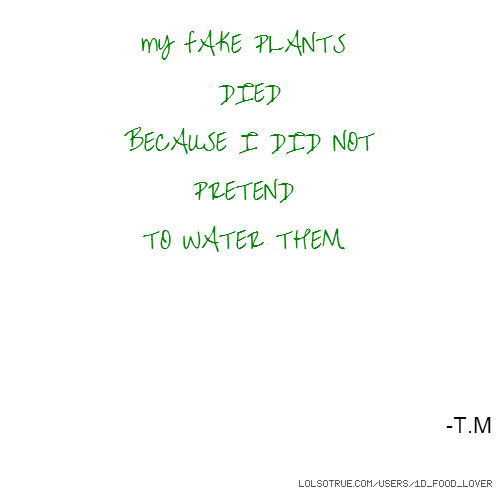 mY fAKE PLANTS DIED BECAUSE I DID NOT PRETEND TO WATER THEM -T.M