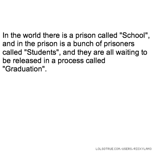 "In the world there is a prison called ""School"", and in the prison is a bunch of prisoners called ""Students"", and they are all waiting to be released in a process called ""Graduation""."