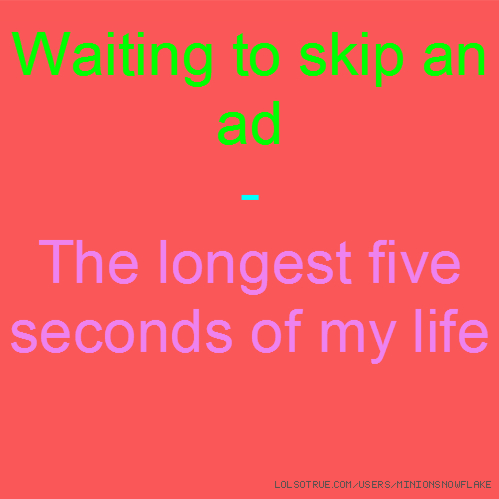 Waiting to skip an ad - The longest five seconds of my life